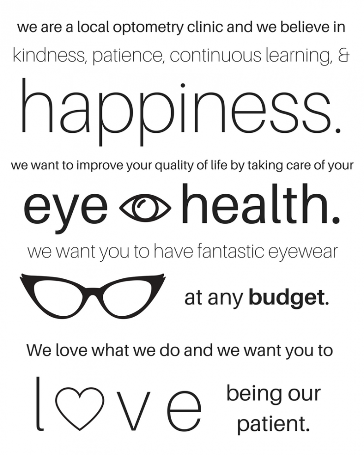 We are a local optometry clinic and we believe in kindness, patience, continuous learning & happiness. We want to improve your quality of life by taking care of your eye health. We want you to have fantastic eyewear at any budget. We love what we do and we want you to love being our patient.